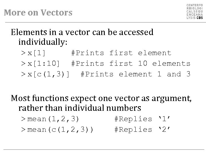 More on Vectors Elements in a vector can be accessed individually: > x[1] #Prints