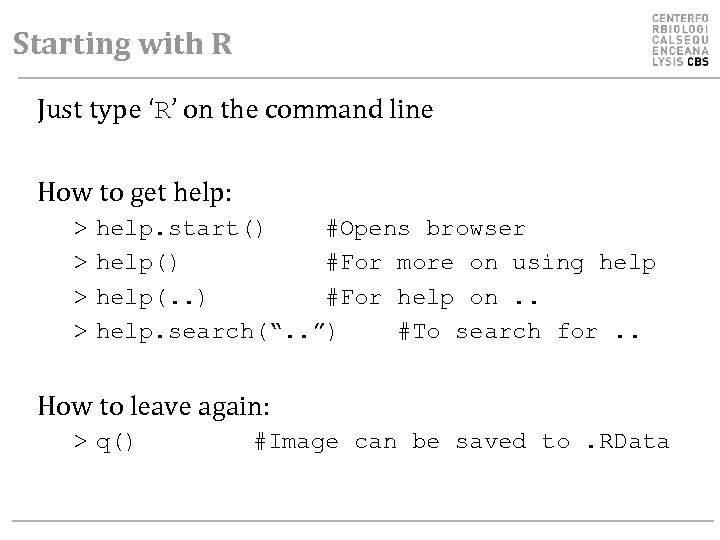 Starting with R Just type 'R' on the command line How to get help: