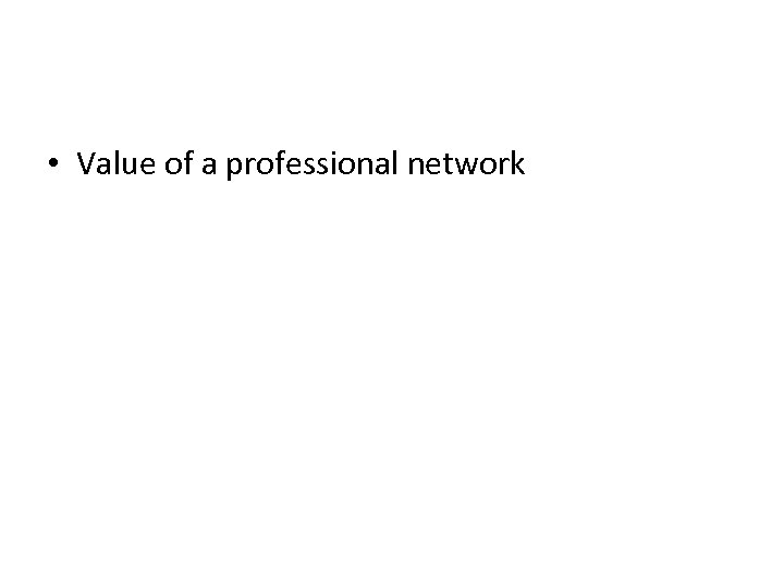 • Value of a professional network