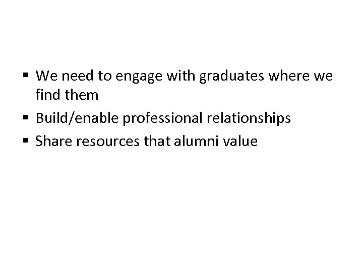 § We need to engage with graduates where we find them § Build/enable professional