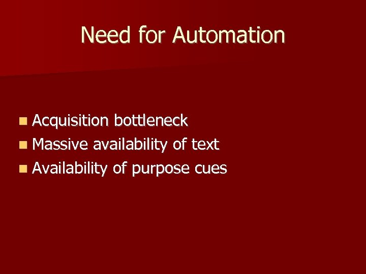 Need for Automation Acquisition bottleneck Massive availability of text Availability of purpose cues