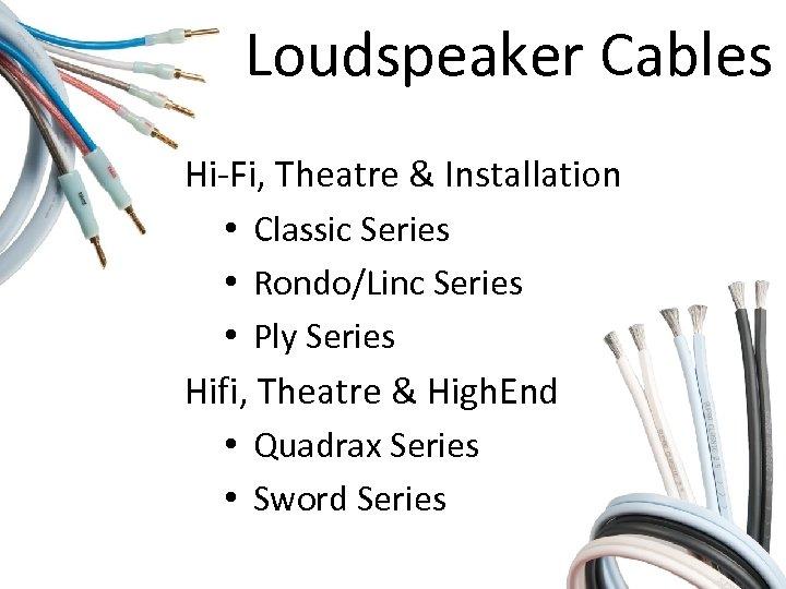 Loudspeaker Cables Hi-Fi, Theatre & Installation • Classic Series • Rondo/Linc Series • Ply