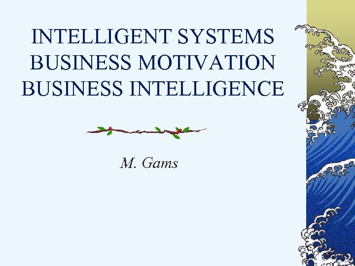 INTELLIGENT SYSTEMS BUSINESS MOTIVATION BUSINESS INTELLIGENCE M. Gams