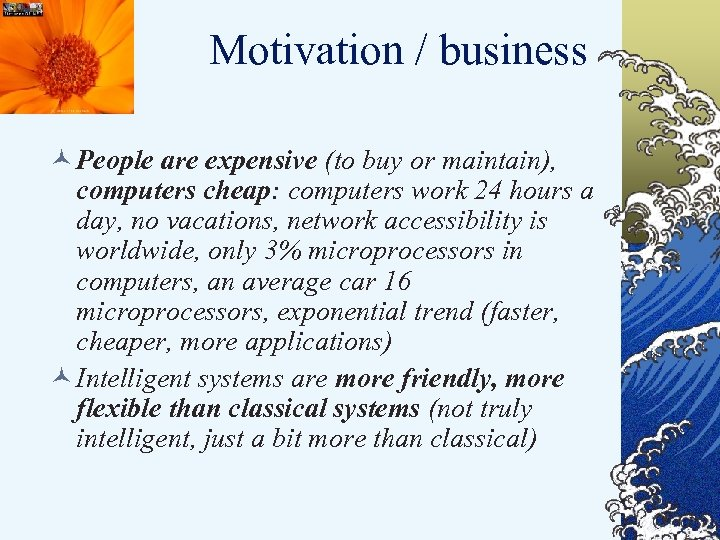 Motivation / business © People are expensive (to buy or maintain), computers cheap: computers