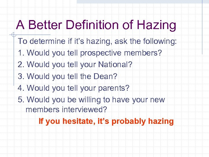 A Better Definition of Hazing To determine if it's hazing, ask the following: 1.