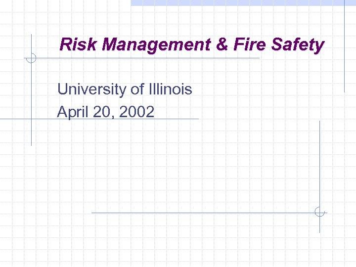 Risk Management & Fire Safety University of Illinois April 20, 2002