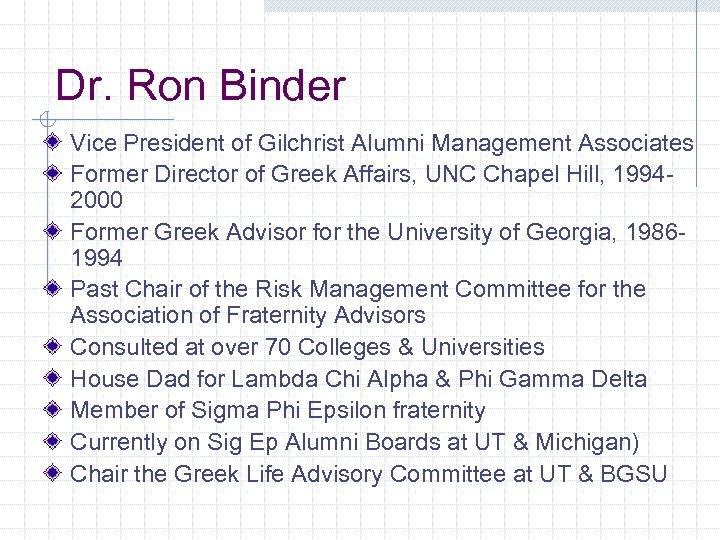 Dr. Ron Binder Vice President of Gilchrist Alumni Management Associates Former Director of Greek