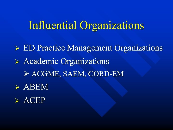 Influential Organizations Ø ED Practice Management Organizations Ø Academic Organizations Ø ACGME, SAEM, CORD-EM