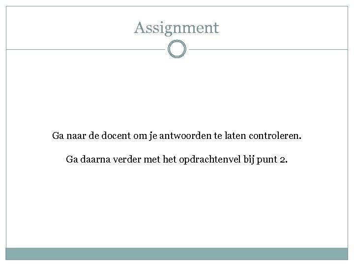 Assignment Ga naar de docent om je antwoorden te laten controleren. Ga daarna verder