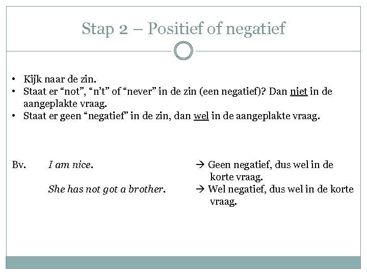 Stap 2 – Positief of negatief • Kijk naar de zin. • Staat er
