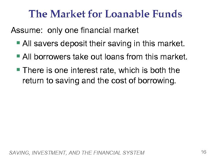 The Market for Loanable Funds Assume: only one financial market § All savers deposit