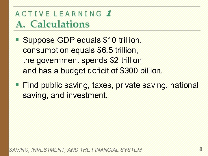 ACTIVE LEARNING A. Calculations 1 § Suppose GDP equals $10 trillion, consumption equals $6.