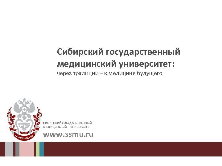 Сибирский государственный медицинский университет: через традиции – к медицине будущего СИБИРСКИЙ ГОСУДАРСТВЕННЫЙ МЕДИЦИНСКИЙ УНИВЕРСИТЕТ
