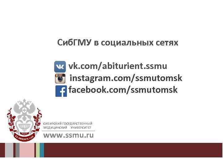 Сиб. ГМУ в социальных сетях vk. com/abiturient. ssmu instagram. com/ssmutomsk facebook. com/ssmutomsk СИБИРСКИЙ ГОСУДАРСТВЕННЫЙ