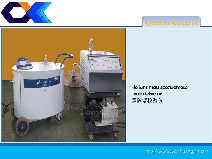 Quality Control Helium mass spectrometer leak detector 氦质谱检漏仪 测厚仪 14 http: //www. wxchuangxin. com
