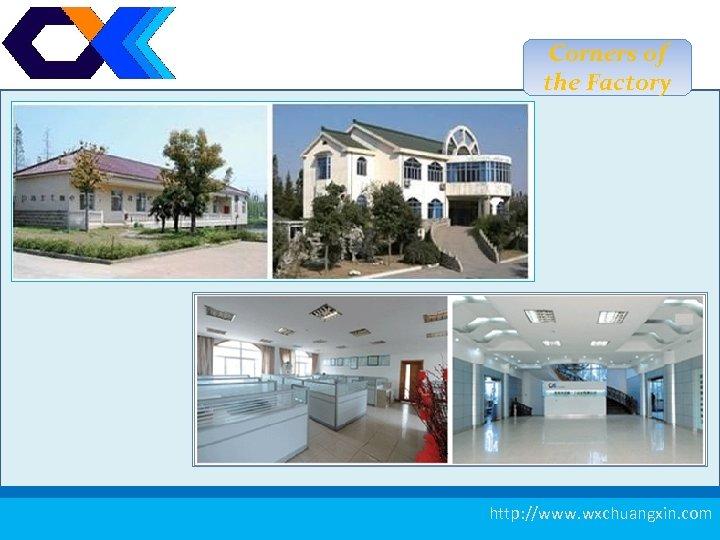 Corners of the Factory 4 http: //www. wxchuangxin. com