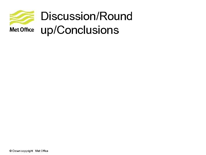 Discussion/Round up/Conclusions © Crown copyright Met Office