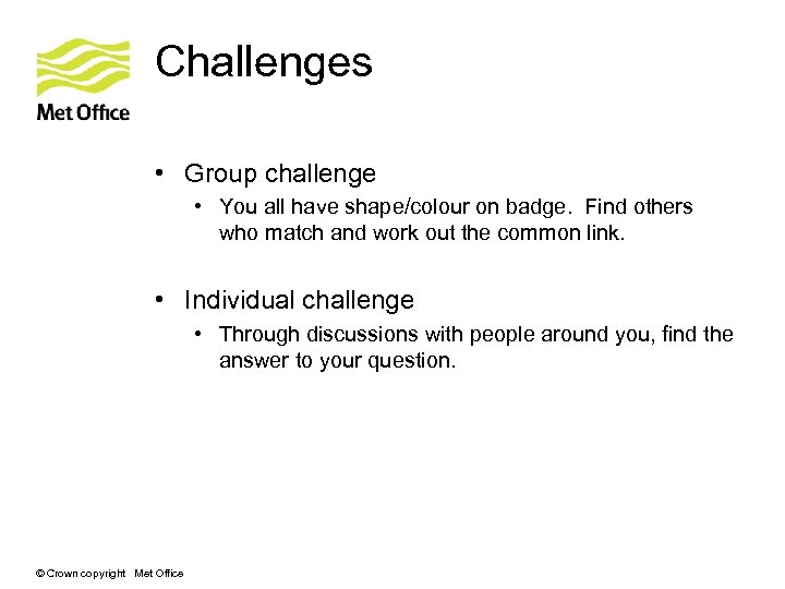 Challenges • Group challenge • You all have shape/colour on badge. Find others who