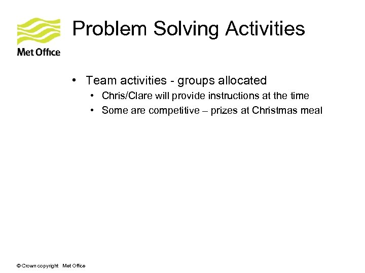 Problem Solving Activities • Team activities - groups allocated • Chris/Clare will provide instructions