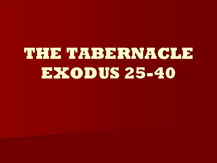 THE TABERNACLE EXODUS 25 -40