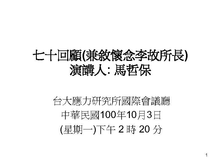 七十回顧(兼敘懷念李故所長) 演講人: 馬哲保 台大應力研究所國際會議廳 中華民國100年 10月3日 (星期一)下午 2 時 20 分 1