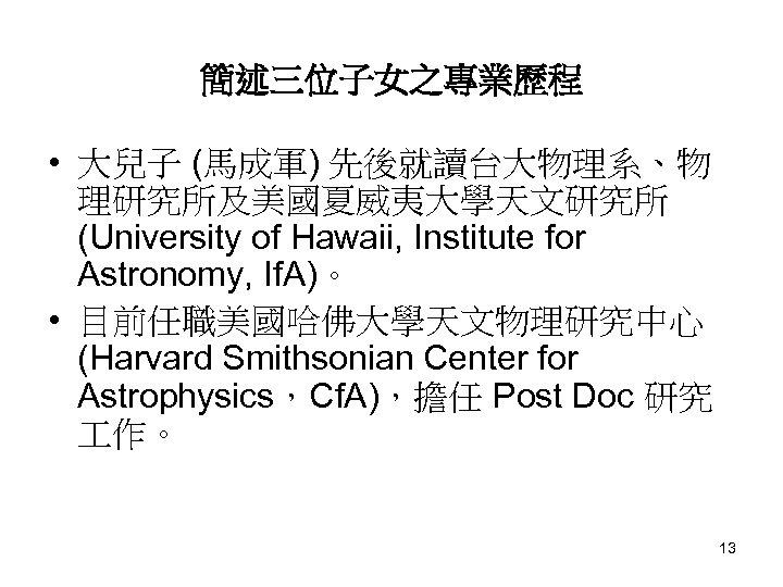簡述三位子女之專業歷程 • 大兒子 (馬成軍) 先後就讀台大物理系、物 理研究所及美國夏威夷大學天文研究所 (University of Hawaii, Institute for Astronomy, If. A)。