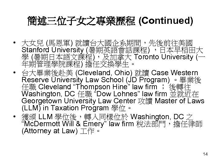 簡述三位子女之專業歷程 (Continued) • 大女兒 (馬恩軍) 就讀台大國企系期間,先後前往美國 Stanford University (暑期英語會話課程) ,日本早稻田大 學 (暑期日本語文課程),及加拿大 Toronto University