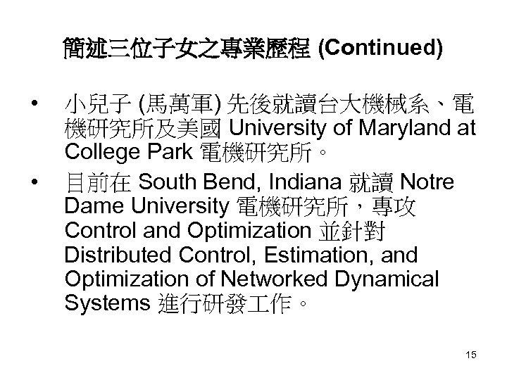 簡述三位子女之專業歷程 (Continued) • • 小兒子 (馬萬軍) 先後就讀台大機械系、電 機研究所及美國 University of Maryland at College Park