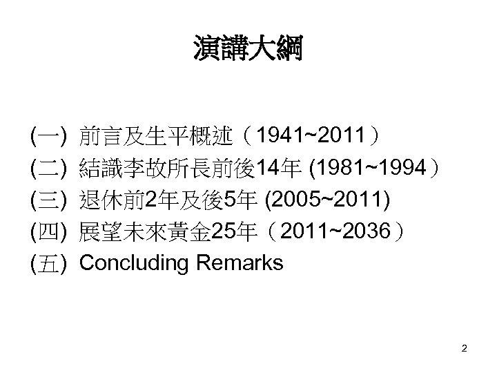 演講大綱 (一) (二) (三) (四) (五) 前言及生平概述(1941~2011) 結識李故所長前後14年 (1981~1994) 退休前2年及後5年 (2005~2011) 展望未來黃金 25年(2011~2036) Concluding