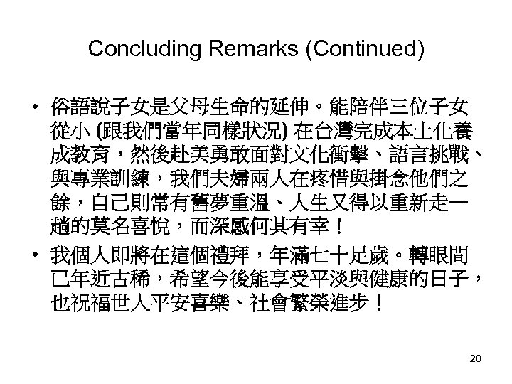 Concluding Remarks (Continued) • 俗語說子女是父母生命的延伸。能陪伴三位子女 從小 (跟我們當年同樣狀況) 在台灣完成本土化養 成教育,然後赴美勇敢面對文化衝擊、語言挑戰、 與專業訓練,我們夫婦兩人在疼惜與掛念他們之 餘,自己則常有舊夢重溫、人生又得以重新走一 趟的莫名喜悅,而深感何其有幸! • 我個人即將在這個禮拜,年滿七十足歲。轉眼間