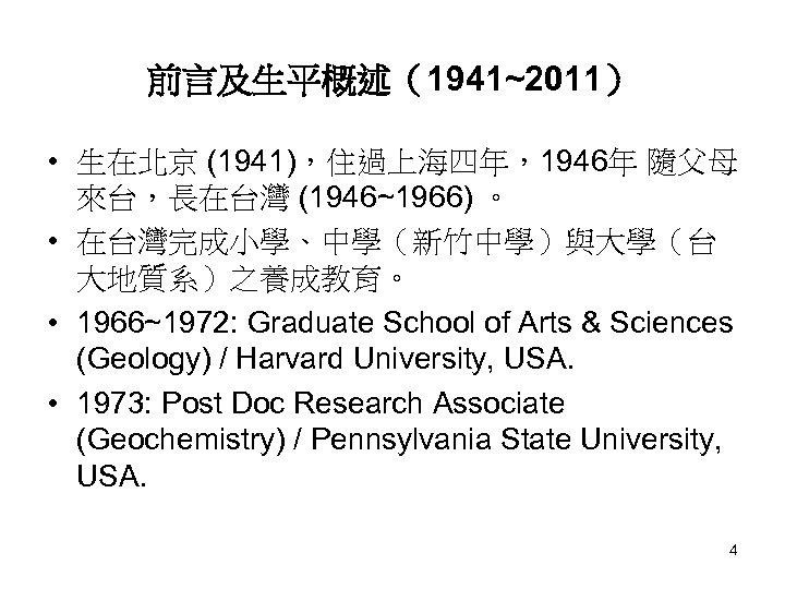 前言及生平概述(1941~2011) • 生在北京 (1941),住過上海四年,1946年 隨父母 來台,長在台灣 (1946~1966) 。 • 在台灣完成小學、中學(新竹中學)與大學(台 大地質系)之養成教育。 • 1966~1972: Graduate