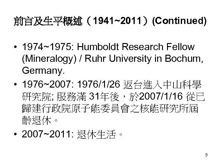 前言及生平概述(1941~2011)(Continued) • 1974~1975: Humboldt Research Fellow (Mineralogy) / Ruhr University in Bochum, Germany. •