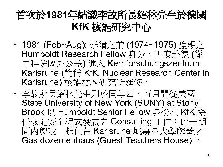 首次於 1981年結識李故所長紹林先生於德國 Kf. K 核能研究中心 • 1981 (Feb~Aug): 延續之前 (1974~1975) 獲頒之 Humboldt Research Fellow