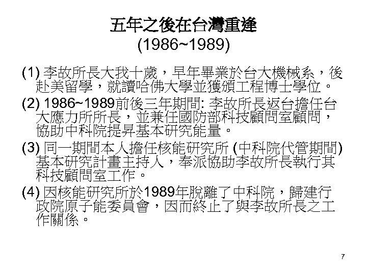 五年之後在台灣重逢 (1986~1989) (1) 李故所長大我十歲,早年畢業於台大機械系,後 赴美留學,就讀哈佛大學並獲頒 程博士學位。 (2) 1986~1989前後三年期間: 李故所長返台擔任台 大應力所所長,並兼任國防部科技顧問室顧問, 協助中科院提昇基本研究能量。 (3) 同一期間本人擔任核能研究所 (中科院代管期間)