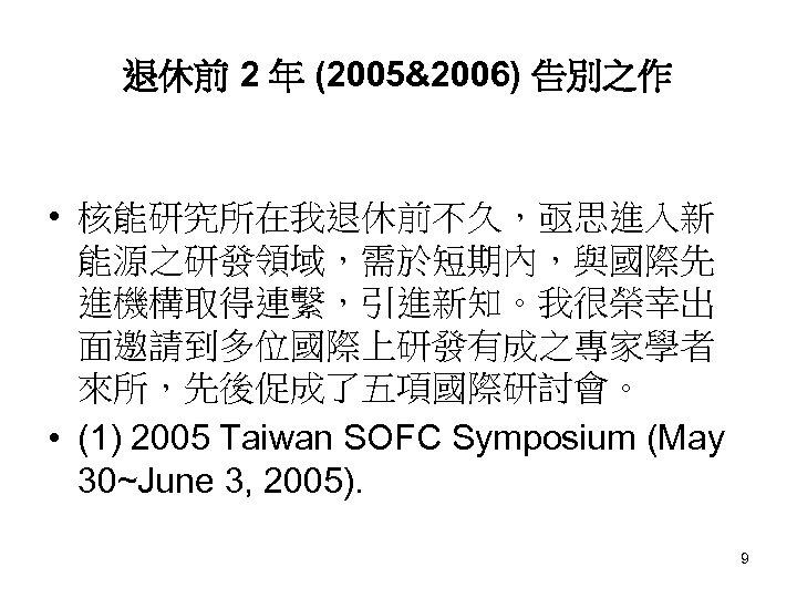 退休前 2 年 (2005&2006) 告別之作 • 核能研究所在我退休前不久,亟思進入新 能源之研發領域,需於短期內,與國際先 進機構取得連繫,引進新知。我很榮幸出 面邀請到多位國際上研發有成之專家學者 來所,先後促成了五項國際研討會。 • (1) 2005