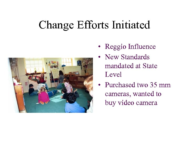 Change Efforts Initiated • Reggio Influence • New Standards mandated at State Level •