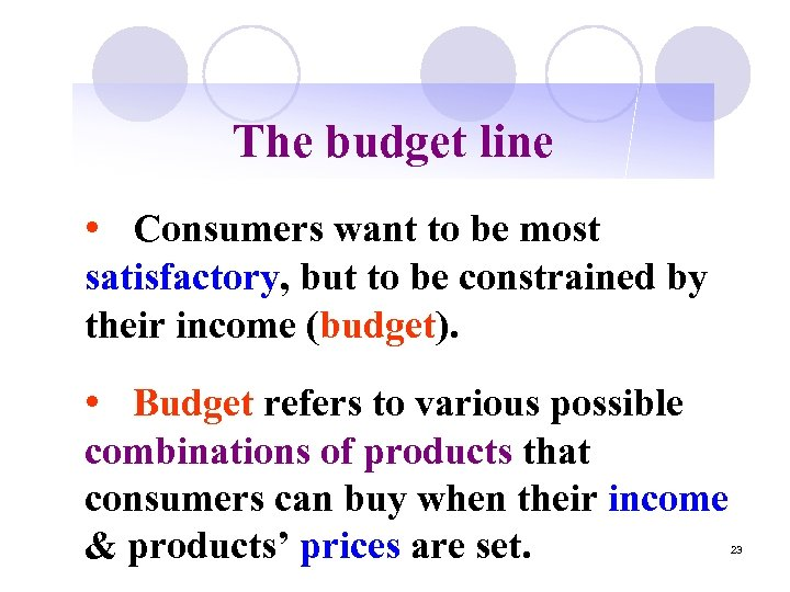 The budget line • Consumers want to be most satisfactory, but to be constrained