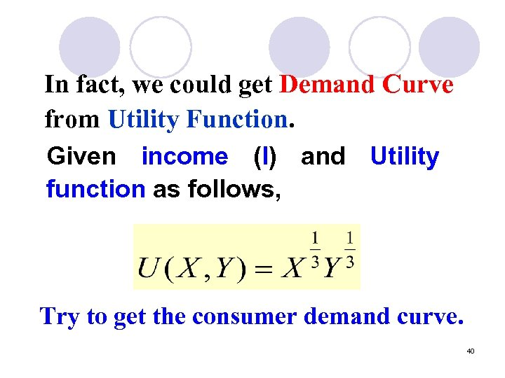 In fact, we could get Demand Curve from Utility Function. Given income (I) and