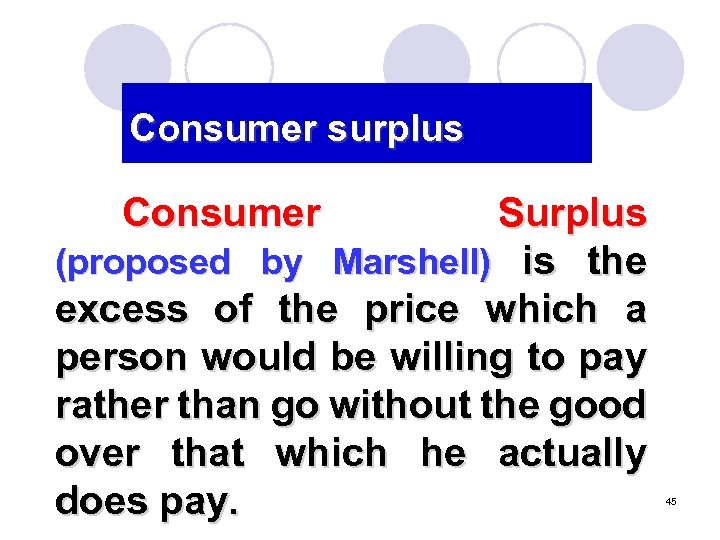 Consumer surplus Consumer Surplus (proposed by Marshell) is the excess of the price which