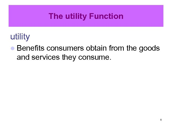 The utility Function utility l Benefits consumers obtain from the goods and services they