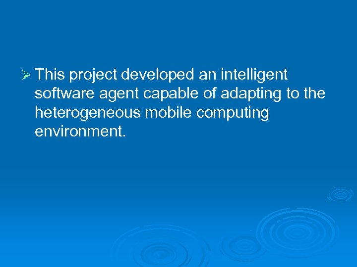 Ø This project developed an intelligent software agent capable of adapting to the heterogeneous
