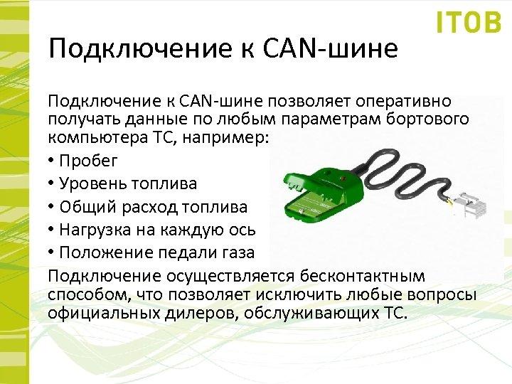 Подключение к CAN-шине позволяет оперативно получать данные по любым параметрам бортового компьютера ТС, например: