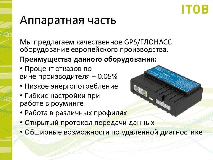 Аппаратная часть Мы предлагаем качественное GPS/ГЛОНАСС оборудование европейского производства. Преимущества данного оборудования: • Процент