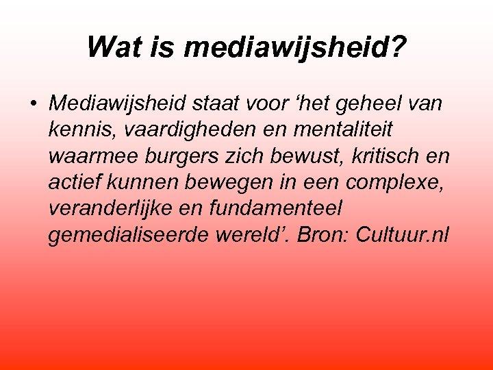Wat is mediawijsheid? • Mediawijsheid staat voor 'het geheel van kennis, vaardigheden en mentaliteit