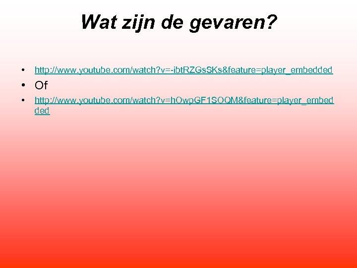 Wat zijn de gevaren? • http: //www. youtube. com/watch? v=-ibt. RZGs. SKs&feature=player_embedded • Of