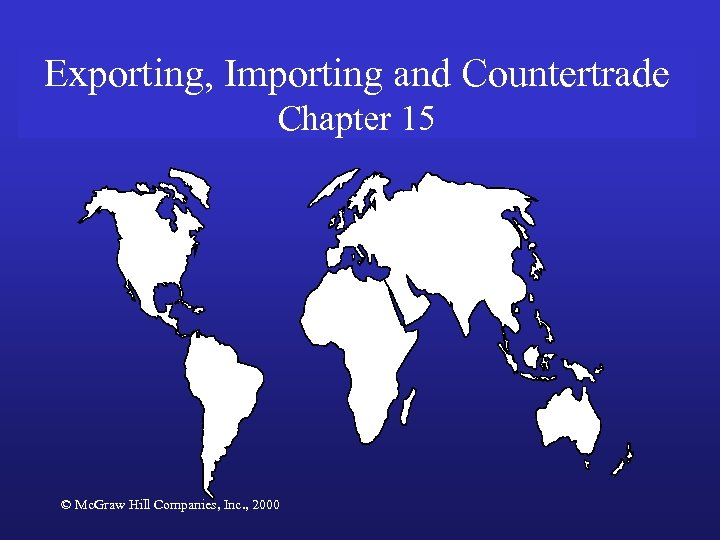 Exporting, Importing and Countertrade Chapter 15 © Mc. Graw Hill Companies, Inc. , 2000