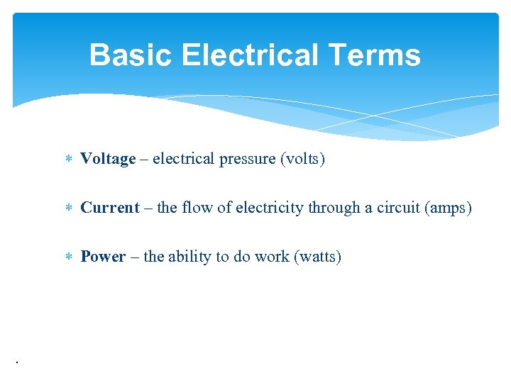 Basic Electrical Terms Voltage – electrical pressure (volts) Current – the flow of electricity