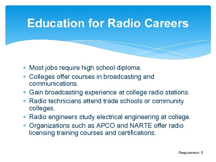 Education for Radio Careers Most jobs require high school diploma. Colleges offer courses in