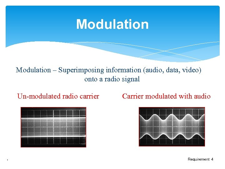Modulation – Superimposing information (audio, data, video) onto a radio signal Un-modulated radio carrier