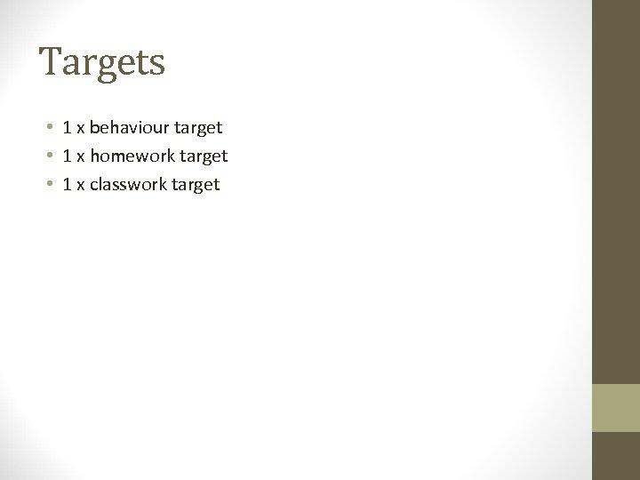 Targets • 1 x behaviour target • 1 x homework target • 1 x